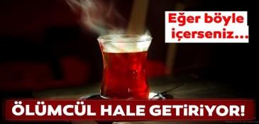 Eğer Sıcak çayı böyle içerseniz ölümcül oluyor!